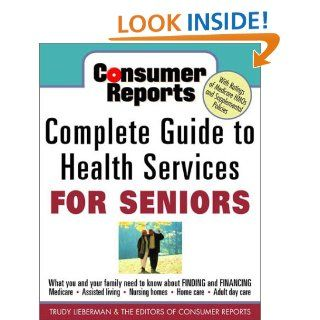 Consumer Reports Complete Guide to Health Services for Seniors : What Your Family Needs to Know About Finding and Financing, Medicare, Assisted Living, Nursing Homes, Home Care, Adult Day Care: Trudy Lieberman, Consumer Report, Consumer Reports Editors: 97