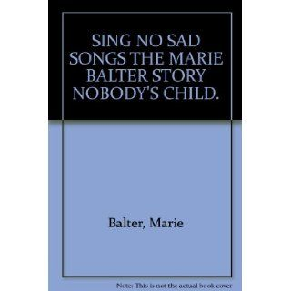 "Sing no sad songs: The Marie Balter story ""Nobody's child"": Marie Balter: Books"