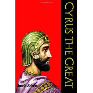 Cyrus the Great Often Called the King of All Kings (Makers of History Series) (Timeless Classic Books) Jacob Abbott, Timeless Classic Books 9781456482459 Books