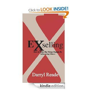 eXselling   how to make big things happen by influencing others eBook: darryl reade: Kindle Store