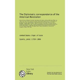 The Diplomatic correspondence of the American Revolution: being the letters of Benjamin Franklin, Silas Deane, John Adams, John Jay, Arthur Lee,others, concerning the foreign relations: Jared, 1789 1866, . Sparks: 9781131063058: Books