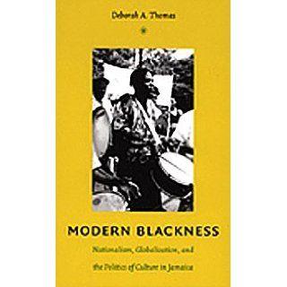 Modern Blackness Nationalism, Globalization, and the Politics of Culture in Jamaica (Latin America Otherwise) Deborah A. Thomas, Irene Silverblatt 9780822334088 Books