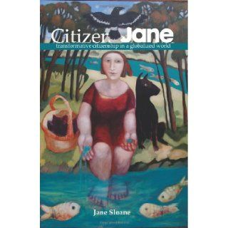 Citizen Jane: transformative citizenship in a globalized world: Jane Sloane: 9780987570505: Books