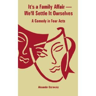 It's a Family Affair We'll Settle It Ourselves A Comedy in Four Acts Alexander Ostrovsky 9781414702407 Books