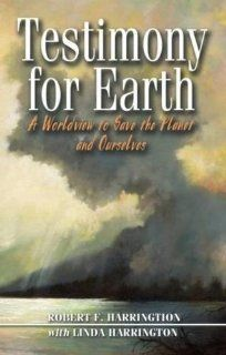 Testimony for Earth: A Worldview to Save the Planet and Ourselves: Bob Harrington, Linda Harrington, Maggie Oliver: 9780888396457: Books