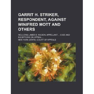 Garrit H. Striker, respondent, against Winifred Mott and others; including James B. Wilson, appellantCase and exceptions on appeal: New York. Court of Appeals: 9781130487589: Books