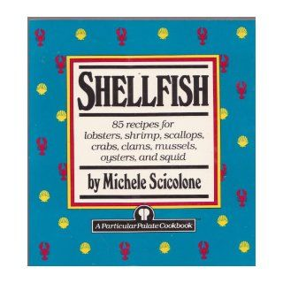 Shellfish: 85 recipes for lobsters, shrimp, scallops, crabs, clams mussels, oysters, and squid (Particular Palate Cookbook): Michele Scicolone: 9780517573372: Books