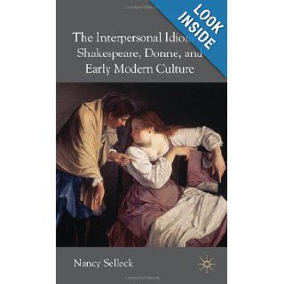 The Interpersonal Idiom in Shakespeare, Donne and Early Modern Culture: Nancy Selleck: 9781403999061: Books