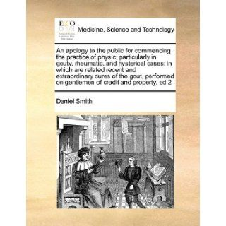 An apology to the public for commencing the practice of physic: particularly in gouty, rheumatic, and hysterical cases: in which are related recenton gentlemen of credit and property, ed 2: Daniel Smith: 9781171404705: Books