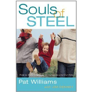 Souls of Steel: How to Build Character in Ourselves and Our Kids: Pat Williams, Jim Denney: 9780446579735: Books
