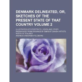Denmark Delineated, Or, Sketches of the Present State of That Country Volume 2; Illustrated with Portraits, Views, and Other Engravings from Drawngs B: Andreas Andersen Feldborg: 9781235827143: Books
