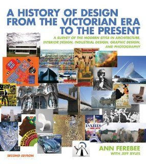 A History of Design from the Victorian Era to the Present: A Survey of the Modern Style in Architecture, Interior Design, Industrial Design, Graphic Design, and Photography (Second Edition): Ann Ferebee, Jeff Byles: 9780393732726: Books