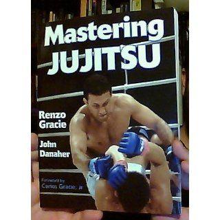 Mastering Jujitsu (Mastering Martial Arts Series): Renzo Gracie, John Danaher, Jr. Carlos Gracie: 9780736044042: Books