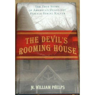The Devil's Rooming House: The True Story of America's Deadliest Female Serial Killer: M. William Phelps: 9781599216010: Books