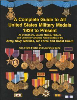 Complete Guide to All United States Military Medals 1939 to Present (9781884452192): Frank C. Foster, Lawrence H. Borts: Books