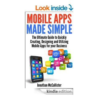 Mobile Apps Made Simple: The Ultimate Guide to Quickly Creating, Designing and Utilizing Mobile Apps for Your Business eBook: Jonathan McCallister: Kindle Store