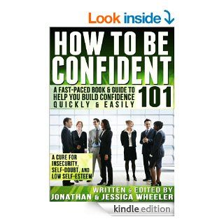 How To Be Confident 101  A Fast Paced Book & Guide To Help You Build Confidence Quickly & Easily eBook Jonathan Wheeler, Jessica Wheeler Kindle Store