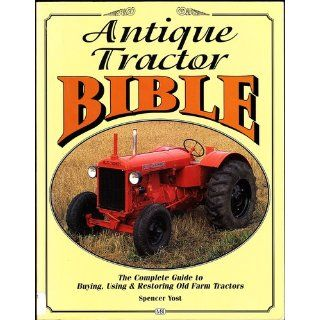 Antique Tractor Bible: The Complete Guide to Buying, Using and Restoring Old Farm Tractors (Motorbooks Workshop): Spencer Yost: 0752748303355: Books