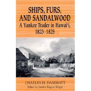 Ships, Furs, and Sandalwood A Yankee Trader in Hawai'i, 1823 1825 Charles H. Hammatt, Sandra Wagner Wright 9780824821937 Books