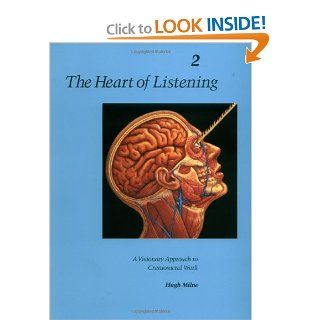 The Heart of Listening: A Visionary Approach to Craniosacral Work: Anatomy, Technique, Transcendence, Volume 2 (Heart of Listening Vol. 2): Hugh Milne: 9781556432804: Books