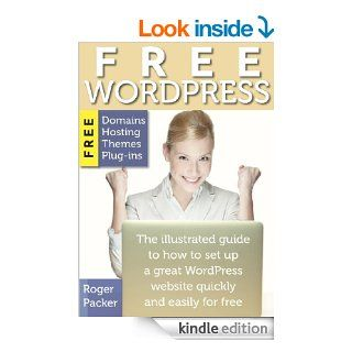 Free WordPress The illustrated guide to how to set up a great WordPress site quickly and easily for free eBook Roger Packer Kindle Store