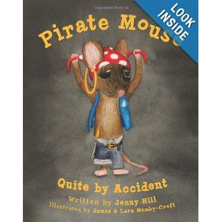 Pirate Mouse: Quite By Accident: Jenny Hill, James & Lara Mumby Croft: 9781480046931: Books