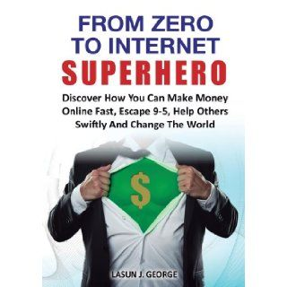 From Zero to Internet Superhero: Discover How You Can Make Money Online Fast, Quite Boring 9 5, Help Others Swiftly and Change the World.: Lasun Joshua George: 9780957579194: Books