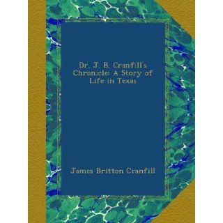 Dr. J. B. Cranfill's Chronicle: A Story of Life in Texas: James Britton Cranfill: Books