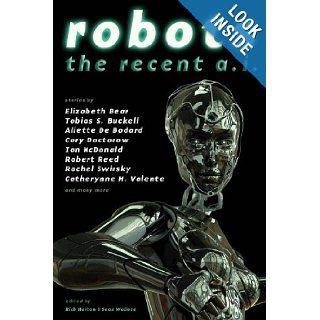 Robots: The Recent A.I.: Rachel Swirsky, Elizabeth Bear, Aliette De Bodard, Cory Doctorow, Ian McDonald, Robert Reed, Catherynne M. Valente, Tobias S Buckell, Rich Horton, Sean Wallace: 9781607013181: Books