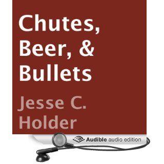 Chutes, Beer, & Bullets: Not Your Grandpa's War Story (Audible Audio Edition): Jesse C. Holder, Greg Barrett: Books