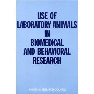 Use of Laboratory Animals in Biomedical and Behavioral Research: Committee on the Use of Laboratory Animals in Biomedical and Behavioral Research, Commission on Life Sciences, Institute for Laboratory Animal Research, Institute of Medicine, National Resear