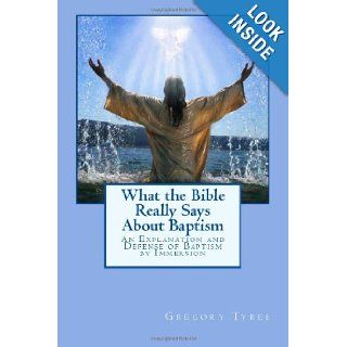What the Bible Really Says About Baptism: An Explanation and Defense of Baptism by Immersion: Gregory Tyree: 9781482738087: Books