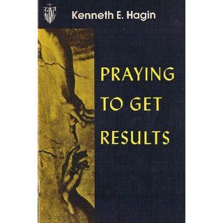Praying to Get Results (9780892760138): Kenneth E. Hagin: Books
