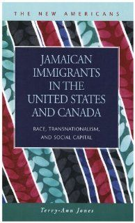 Jamaican Immigrants in the United States and Canada Race, Transnationalism, and Social Capital (The New Americans Recent Immigration and American Society) Terry Ann Jones 9781593322373 Books