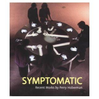 Symptomatic: Recent Works by Perry Hoberman: Siegfried Zielinski, Timothy Druckrey, Christian Viveros Faune, Perry Hoberman, Patrick Henry: 9780948489211: Books