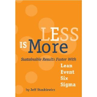 LESS is More: Sustainable Results Faster With Lean Event Six Sigma: Jeff Stankiewicz, Dick Schaaf, Kirsten Ford: 9780981659404: Books