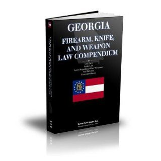 Georgia Firearm, Knife, and Weapon Law Compendium   Georgia Gun Laws, Georgia Knife Law, Self Defense, Law Regarding Other Weapons, Concealed Carry Robert Todd Bergin 9780982757031 Books