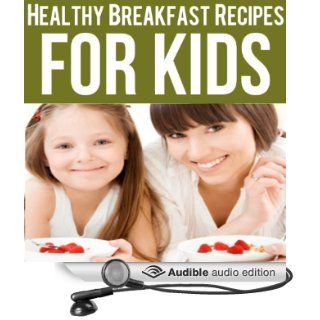 Healthy Breakfast Recipes for Kids Quick & Easy Meals for Healthy Children, Parenting Has Never Been More Easy (Audible Audio Edition) Ashlee Meadows, Jessica Brown Books