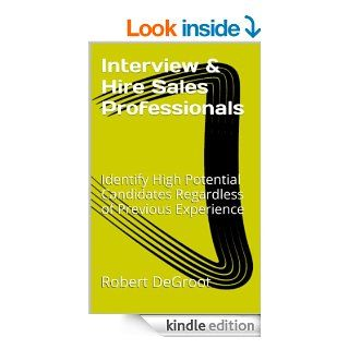 Interview and Hire Sales Professionals Identify High Potential Candidates Regardless of Previous Experience (Sales Management Legacy Book 2) eBook Robert DeGroot Kindle Store