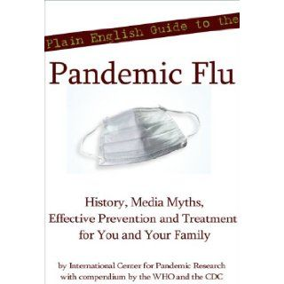 Plain English Guide to the Pandemic Flu (H1N1 Swine Influenza): History, Media Myths, Effective Prevention, and Treatment for You and Your Family: International Center for Pandemic Research, World Health Organization, WHO, Center for Disease Control, CDC: