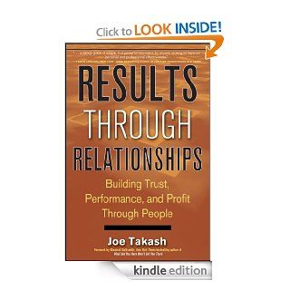 Results Through Relationships: Building Trust, Performance, and Profit Through People eBook: Joe Takash: Kindle Store