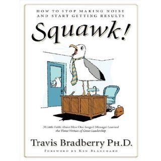 Squawk!: How To Stop Making Noise and Start Getting Results: Travis Bradberry, Lloyd James: 9781400107667: Books