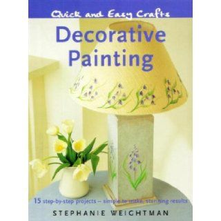 Quick and Easy Crafts: Decorative Painting: 15 Step by Step Projects   Simple to Make, Stunning Results: Stephanie Weightman: 9781847732781: Books