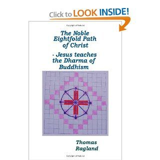 The Noble Eightfold Path of Christ: Jesus Teaches the Dharma of Buddhism (9781412000130): Thomas Ragland: Books