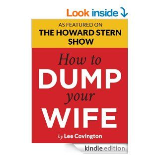 "How to Dump Your Wife: For the Good Man Trapped in a Bad Marriage  Howard Stern says: ""You've got to read this book!""  Divorce Advice You Won't Hear from Oprah, Dr. Phil or ""Men are from Mars"" eBook: Lee Covington: Kindle Stor"