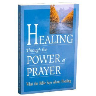 Healing Through the Power of Prayer: What the Bible Says About Healing: Timothy Dailey: 9780785325161: Books