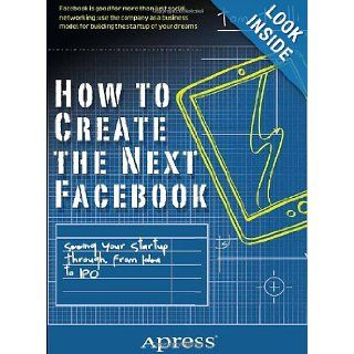 How to Create the Next Facebook: Seeing Your Startup Through, from Idea to IPO: Tom Taulli: 9781430246473: Books