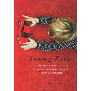 Seeing Ezra A Mother's Story of Autism, Unconditional Love, and the Meaning of Normal Kerry Cohen 9781580053693 Books