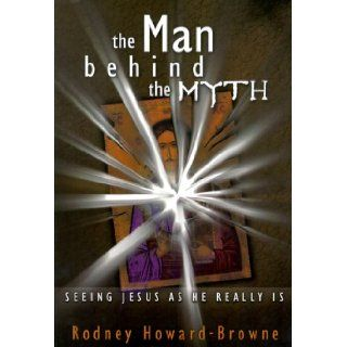 The Man Behind the Myth: Seeing Jesus as He Really is: Rodney M. Howard Browne: 9781577781028: Books