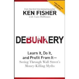Debunkery: Learn It, Do It, and Profit from It   Seeing Through Wall Street's Money Killing Myths�� [DEBUNKERY] [Paperback]: Ken'(Author) ; Hoffmans, Lara(With) Fisher: Books